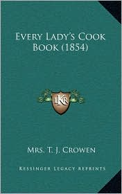 Every Lady's Cook Book (1854) - Mrs. T. J. Crowen