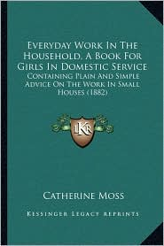 Everyday Work In The Household, A Book For Girls In Domestic Service: Containing Plain And Simple Advice On The Work In Small Houses (1882) - Catherine Moss