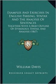 Examples And Exercises In English Parsing, Syntax And The Analysis Of Sentences: Together With A Brief Outline Of Etymology, Syntax, And Analysis (1867) - William Davis