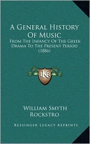 A General History Of Music: From The Infancy Of The Greek Drama To The Present Period (1886) - William Smyth Rockstro