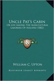 Uncle Pat's Cabin: Or Life Among The Agricultural Laborers Of Ireland (1882) - William C. Upton
