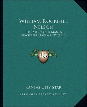 William Rockhill Nelson: The Story Of A Man, A Newspaper, And A City (1915)