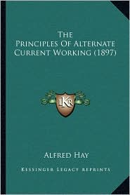 The Principles Of Alternate Current Working (1897) - Alfred Hay