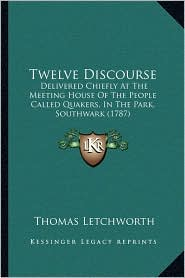 Twelve Discourse: Delivered Chiefly At The Meeting House Of The People Called Quakers, In The Park, Southwark (1787) - Thomas Letchworth