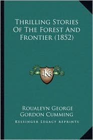 Thrilling Stories Of The Forest And Frontier (1852) - Roualeyn George Gordon Cumming