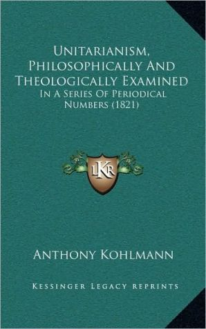 Unitarianism, Philosophically and Theologically Examined: In a Series of Periodical Numbers (1821)