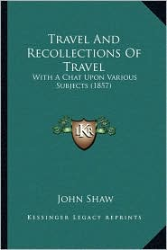 Travel And Recollections Of Travel: With A Chat Upon Various Subjects (1857) - John Shaw