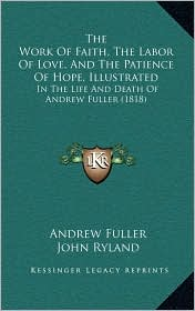 The Work of Faith, the Labor of Love, and the Patience of Hope, Illustrated: In the Life and Death of Andrew Fuller (1818) - Andrew Fuller, John Ryland (Editor)