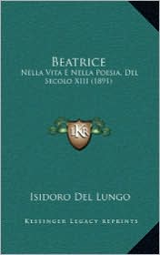 Beatrice: Nella Vita E Nella Poesia, del Secolo XIII (1891) - Isidoro Del Lungo