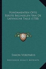 Fondamenten Ofte Eerste Beginselen Van de Latynsche Taele (1fondamenten Ofte Eerste Beginselen Van de Latynsche Taele (1758) 758) - Simon Verepaeus
