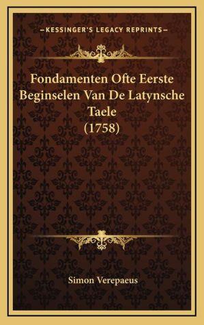 Fondamenten Ofte Eerste Beginselen Van de Latynsche Taele (1fondamenten Ofte Eerste Beginselen Van de Latynsche Taele (1758) 758)
