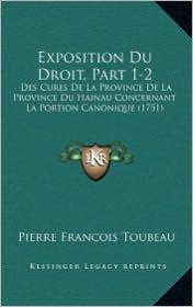 Exposition Du Droit, Part 1-2: Des Cures de La Province de La Province Du Hainau Concernant La Portion Canonique (1751) - Pierre Francois Toubeau