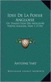Idee de La Poesie Angloise: Ou Traduction Des Meilleurs Poetes Anglois, Part 1 (1749) - Antoine Yart