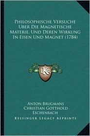 Philosophische Versuche Uber Die Magnetische Materie, Und Deren Wirkung In Eisen Und Magnet (1784) - Anton Brugmans, Christian Gotthold Eschenbach (Editor)