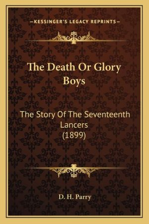 The Death Or Glory Boys: The Story Of The Seventeenth Lancers (1899) - D.H. Parry