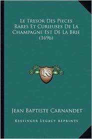 Le Tresor Des Pieces Rares Et Curieuses De La Champagne Est De La Brie (1696) - Jean Baptiste Carnandet