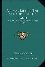 Animal Life In The Sea And On The Land: A Zoology For Young People (1887) - Sarah Cooper