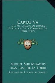 Cartas V4: De San Ignacio De Loyola Fundador De La Compania De Jesus (1887) - Miguel Mir Ignatius, Juan Jose De La Torre