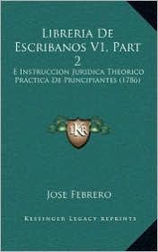 Libreria de Escribanos V1, Part 2: E Instruccion Juridica Theorico Practica de Principiantes (1786) - Jose Febrero