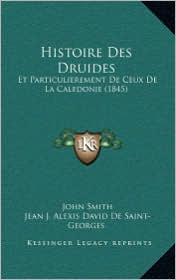 Histoire Des Druides: Et Particulierement de Ceux de La Caledonie (1845) - John Smith, Jean J. Alexis David De Saint-Georges