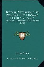Histoire Pittoresque Des Passions Chez L'Homme Et Chez La Femme: Et Particulierement de L'Amour (1846) - Jules Boll