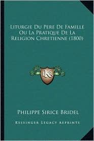 Liturgie Du Pere de Famille Ou La Pratique de La Religion Chretienne (1800) - Philippe Sirice Bridel