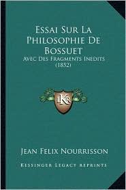 Essai Sur La Philosophie de Bossuet: Avec Des Fragments Inedits (1852) - Jean Felix Nourrisson