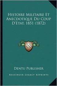 Histoire Militaire Et Anecdotique Du Coup D'Etat, 1851 (1872) - Dentu Publisher