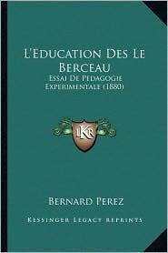 L'Education Des Le Berceau: Essai de Pedagogie Experimentale (1880) - Bernard Perez