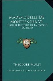 Mademoiselle de Montpensier V1: Histoire Du Temps de La Fronde, 1652 (1836) - Theodore Cesar Muret