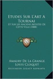 Etudes Sur L'Art a Tournai: Et Sur Les Anciens Artistes de Cette Ville (1888) - Amaury De La Grange, Louis Cloquet