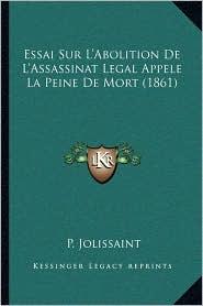 Essai Sur L'Abolition De L'Assassinat Legal Appele La Peine De Mort (1861) - P. Jolissaint