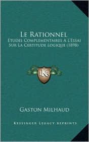 Le Rationnel: Etudes Complementaires A L'Essai Sur La Certitude Logique (1898) - Gaston Milhaud