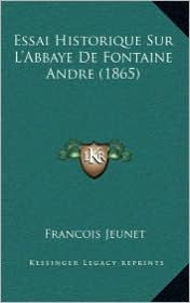 Essai Historique Sur L'Abbaye de Fontaine Andre (1865) - Francois Jeunet