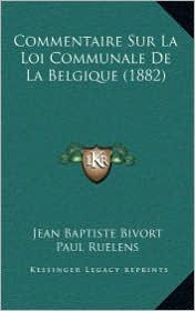 Commentaire Sur La Loi Communale de La Belgique (1882) - Jean Baptiste Bivort, Paul Ruelens