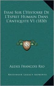 Essai Sur L'Histoire de L'Esprit Humain Dans L'Antiquite V1 (1830) - Alexis Francois Rio