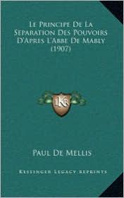 Le Principe de La Separation Des Pouvoirs D'Apres L'Abbe de Mably (1907) - Paul De Mellis