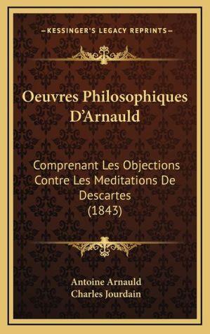 Oeuvres Philosophiques D'Arnauld: Comprenant Les Objections Contre Les Meditations de Descartes (1843) - Antoine Arnauld, Charles Jourdain