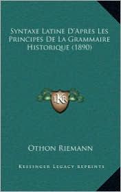 Syntaxe Latine D'Apres Les Principes de La Grammaire Historique (1890) - Othon Riemann