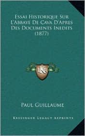 Essai Historique Sur L'Abbaye de Cava D'Apres Des Documents Inedits (1877) - Paul Guillaume
