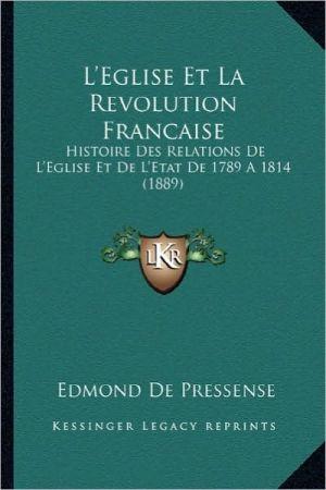 L'Eglise Et La Revolution Francaise: Histoire Des Relations de L'Eglise Et de L'Etat de 1789 a 1814 (1889)