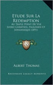 Etude Sur La Redemption: Au Triple Point de Vue Judeo Chretien, Paulinien Et Johannique (1891) - Albert Thomas