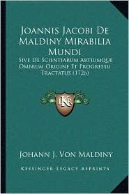 Joannis Jacobi de Maldiny Mirabilia Mundi: Sive de Scientiarum Artiumque Omnium Origine Et Progressu Tractatus (1726)