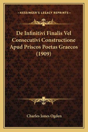 De Infinitivi Finalis Vel Consecutivi Constructione Apud Priscos Poetas Graecos (1909) - Charles Jones Ogden