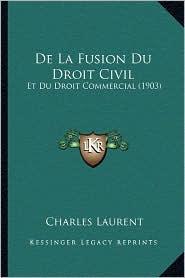 de La Fusion Du Droit Civil: Et Du Droit Commercial (1903) - Charles Laurent