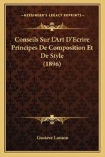Conseils Sur L'Art D'Ecrire Principes de Composition Et de Style (1896) - Gustave Lanson