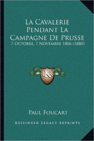 La Cavalerie Pendant La Campagne de Prusse: 7 Octobre, 7 Novembre 1806 (1880) - Paul Foucart