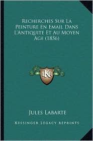 Recherches Sur La Peinture En Email Dans L'Antiquite Et Au Moyen Age (1856) - Jules Labarte
