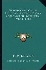 de Wetgeving Op Het Recht Van Successie En Van Overgang Bij Overlijden, Part 1 (1905) - H. W. De Wilde