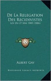 De La Relegation Des Recidivistes: Loi Du 27 Mai 1885 (1886) - Albert Gay